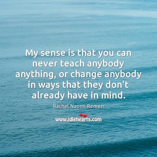 My sense is that you can never teach anybody anything, or change Rachel Naomi Remen Picture Quote