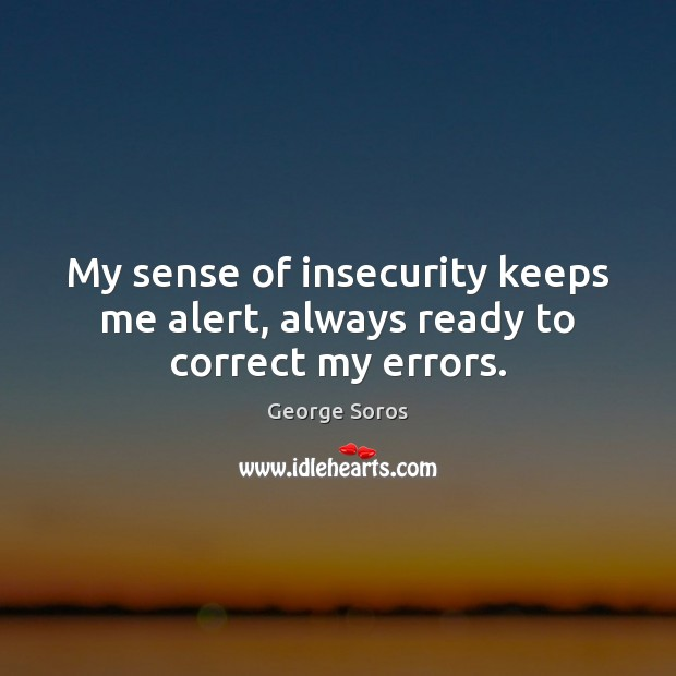 My sense of insecurity keeps me alert, always ready to correct my errors. Image