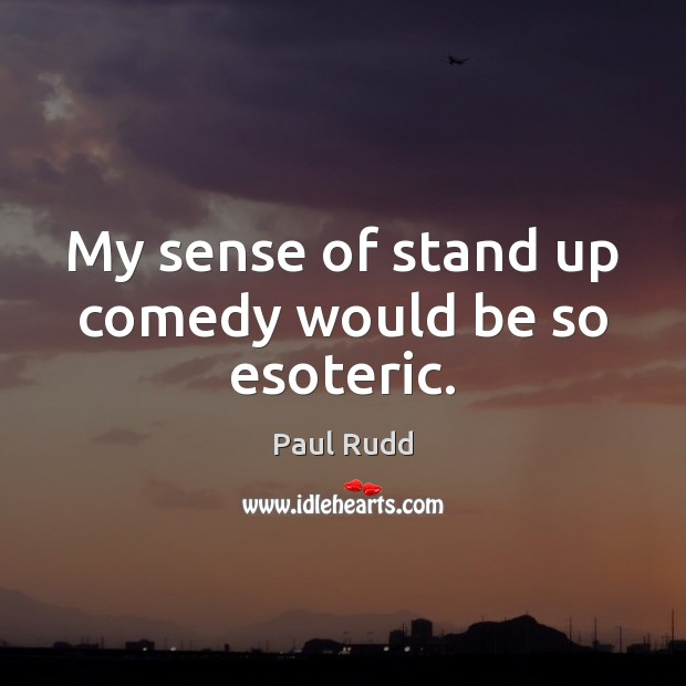 Image, My sense of stand up comedy would be so esoteric.