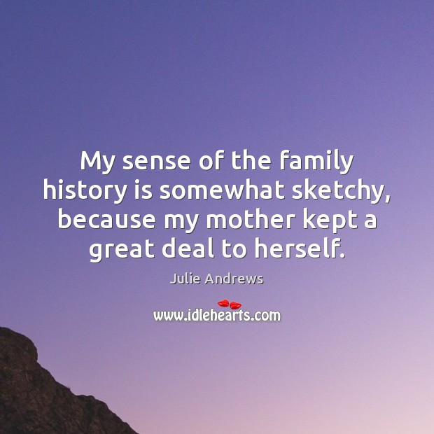 My sense of the family history is somewhat sketchy, because my mother Julie Andrews Picture Quote
