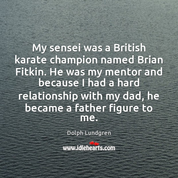 My sensei was a British karate champion named Brian Fitkin. He was Dolph Lundgren Picture Quote