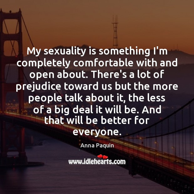 My sexuality is something I'm completely comfortable with and open about. There's Anna Paquin Picture Quote