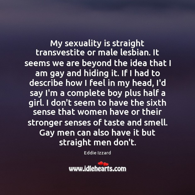 My sexuality is straight transvestite or male lesbian. It seems we are Eddie Izzard Picture Quote
