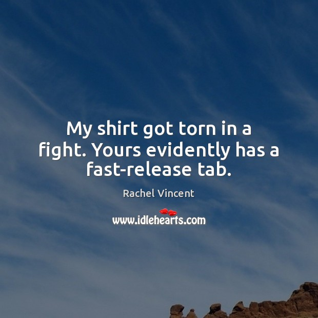 My shirt got torn in a fight. Yours evidently has a fast-release tab. Rachel Vincent Picture Quote