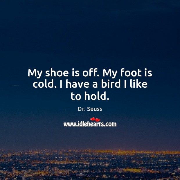 My shoe is off. My foot is cold. I have a bird I like to hold. Dr. Seuss Picture Quote