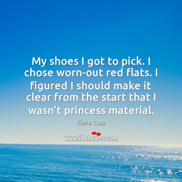 My shoes I got to pick. I chose worn-out red flats. I Kiera Cass Picture Quote
