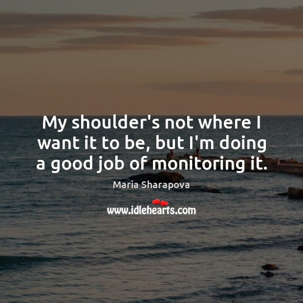 My shoulder's not where I want it to be, but I'm doing a good job of monitoring it. Maria Sharapova Picture Quote