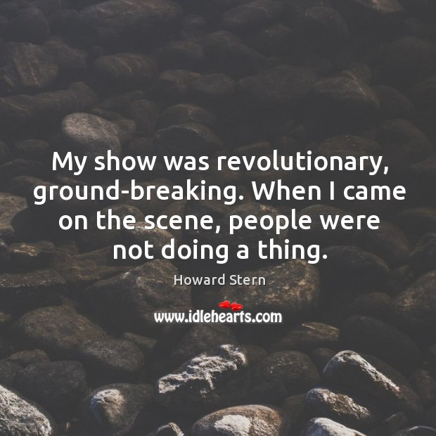 My show was revolutionary, ground-breaking. When I came on the scene, people were not doing a thing. Image