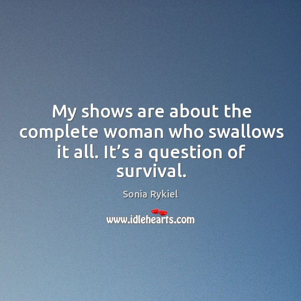 My shows are about the complete woman who swallows it all. It's a question of survival. Image