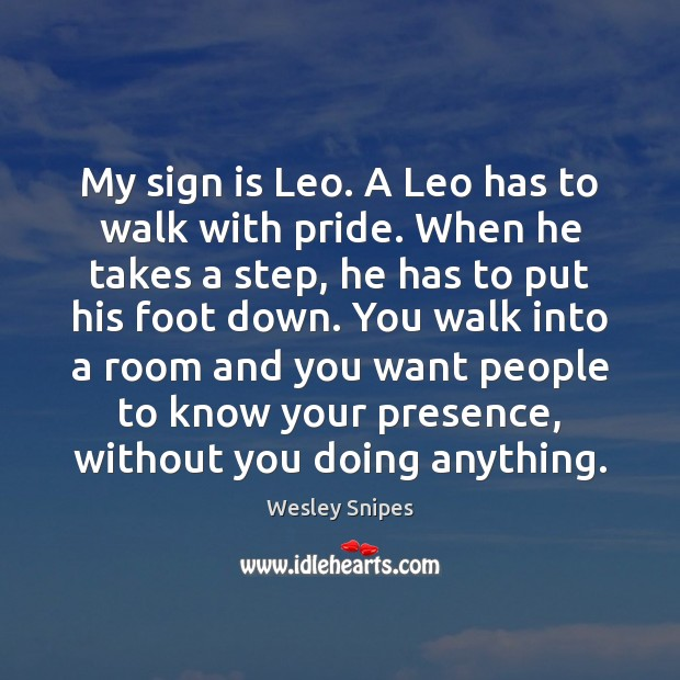 My sign is Leo. A Leo has to walk with pride. When Wesley Snipes Picture Quote