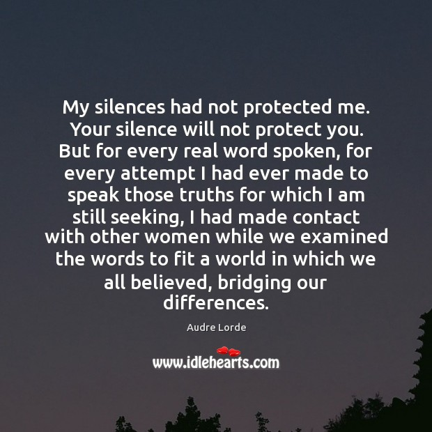 My silences had not protected me. Your silence will not protect you. Audre Lorde Picture Quote