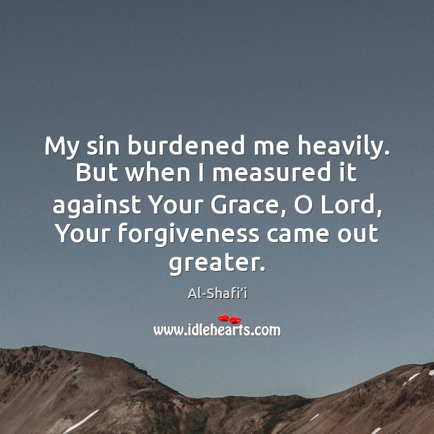 Image, My sin burdened me heavily. But when I measured it against Your