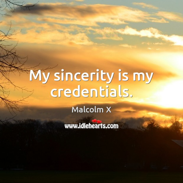 My sincerity is my credentials. Malcolm X Picture Quote