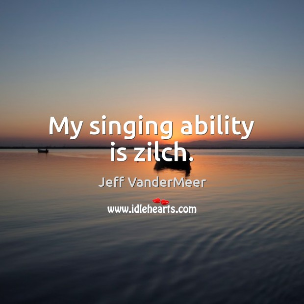 Image, My singing ability is zilch.