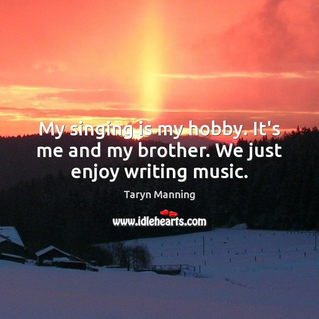 My singing is my hobby. It's me and my brother. We just enjoy writing music. Taryn Manning Picture Quote