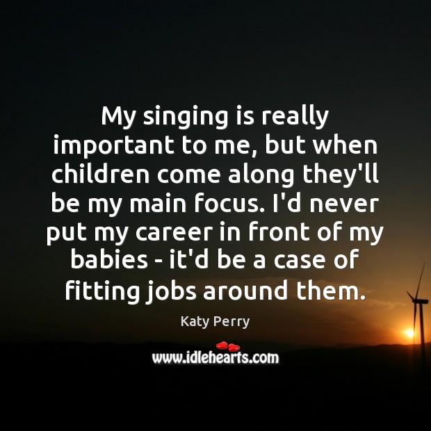 My singing is really important to me, but when children come along Katy Perry Picture Quote