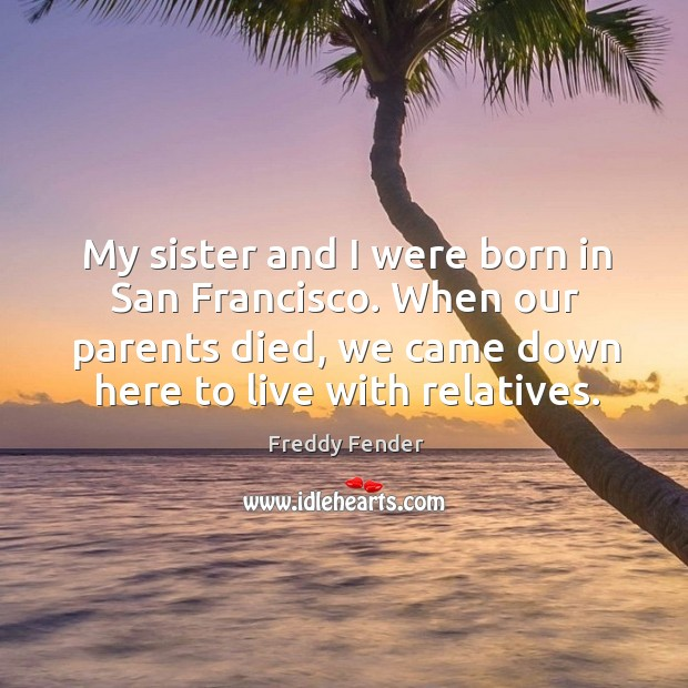 My sister and I were born in san francisco. When our parents died, we came down here to live with relatives. Image