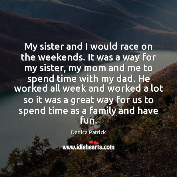 My sister and I would race on the weekends. It was a Danica Patrick Picture Quote