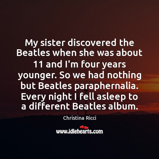 My sister discovered the Beatles when she was about 11 and I'm four Christina Ricci Picture Quote