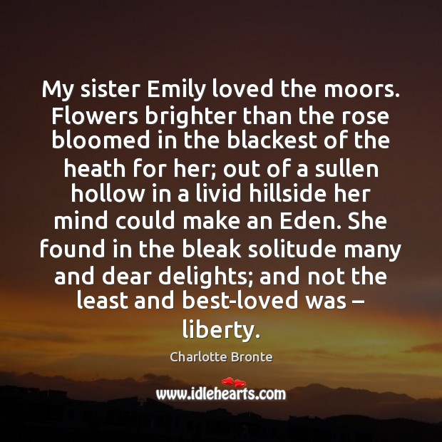 My sister Emily loved the moors. Flowers brighter than the rose bloomed Charlotte Bronte Picture Quote