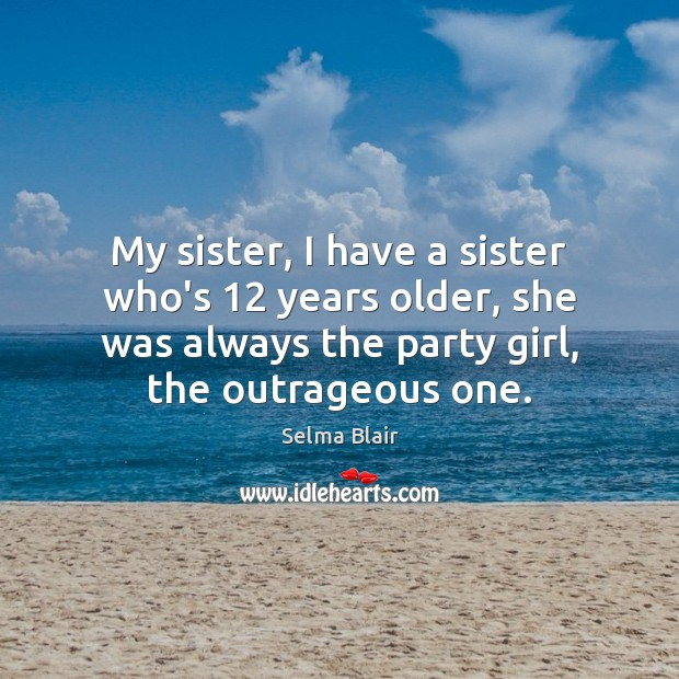 My sister, I have a sister who's 12 years older, she was always Image