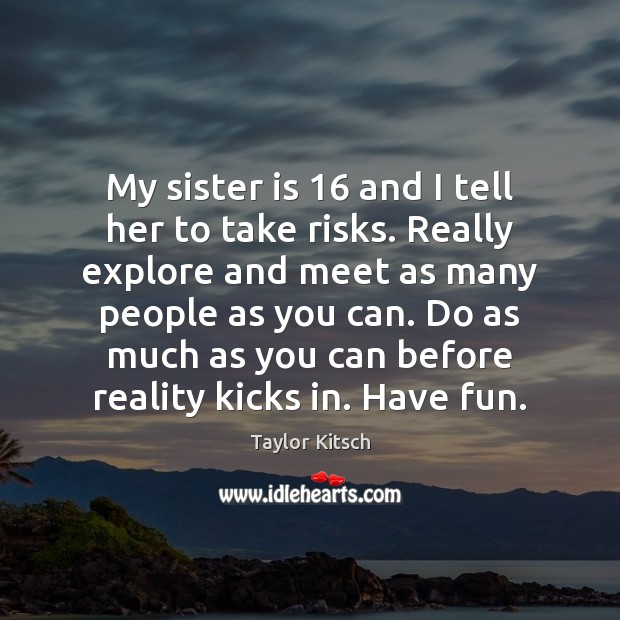 My sister is 16 and I tell her to take risks. Really explore Sister Quotes Image