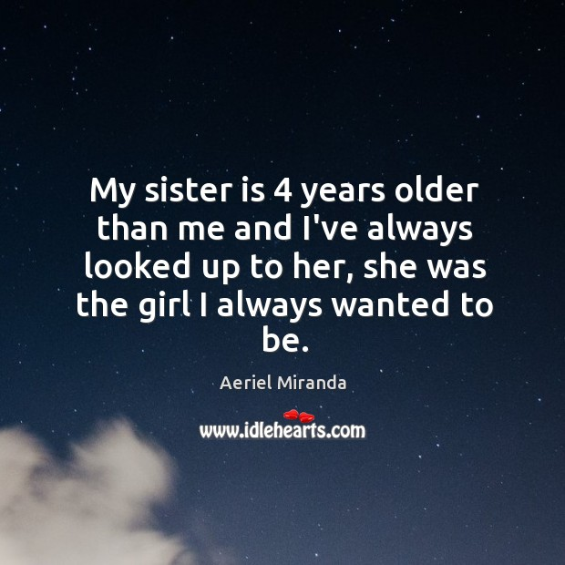My sister is 4 years older than me and I've always looked up Sister Quotes Image