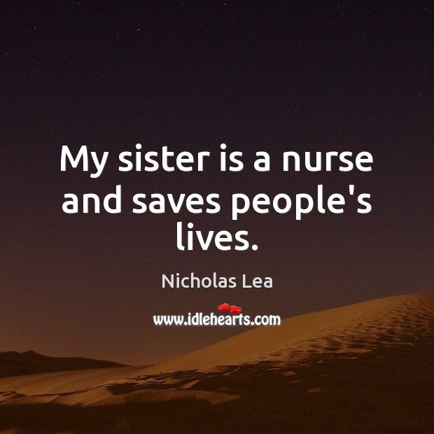 My sister is a nurse and saves people's lives. Nicholas Lea Picture Quote