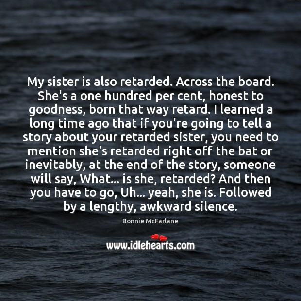 My sister is also retarded. Across the board. She's a one hundred Sister Quotes Image