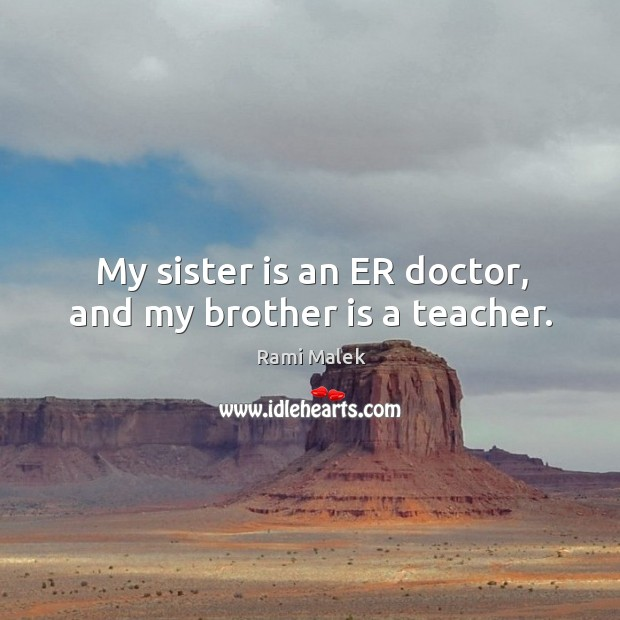 My sister is an ER doctor, and my brother is a teacher. Sister Quotes Image