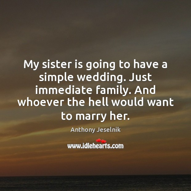 My sister is going to have a simple wedding. Just immediate family. Sister Quotes Image