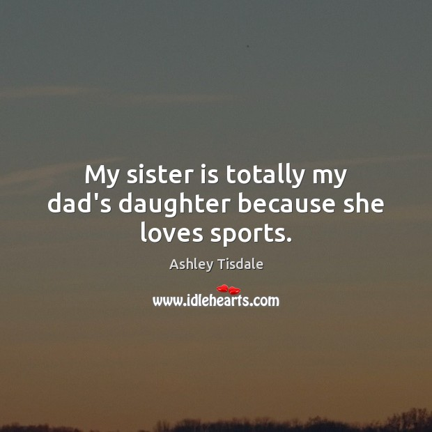 My sister is totally my dad's daughter because she loves sports. Ashley Tisdale Picture Quote