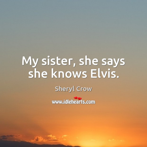 My sister, she says she knows Elvis. Sheryl Crow Picture Quote