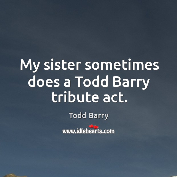 My sister sometimes does a todd barry tribute act. Image