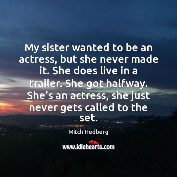 My sister wanted to be an actress, but she never made it. Mitch Hedberg Picture Quote