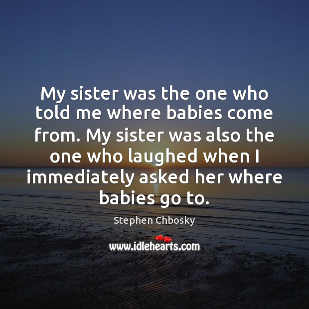 My sister was the one who told me where babies come from. Stephen Chbosky Picture Quote