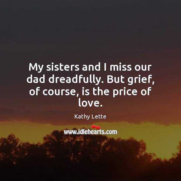 Image, My sisters and I miss our dad dreadfully. But grief, of course, is the price of love.