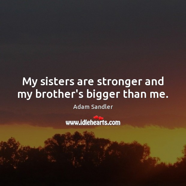 Image, My sisters are stronger and my brother's bigger than me.