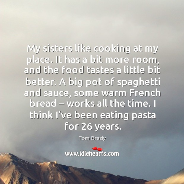 My sisters like cooking at my place. It has a bit more room, and the food tastes a little bit better. Image