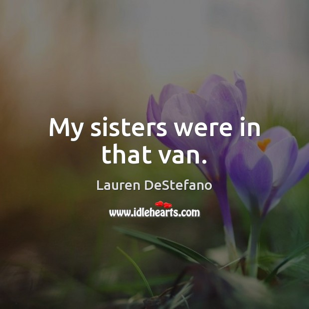 My sisters were in that van. Lauren DeStefano Picture Quote