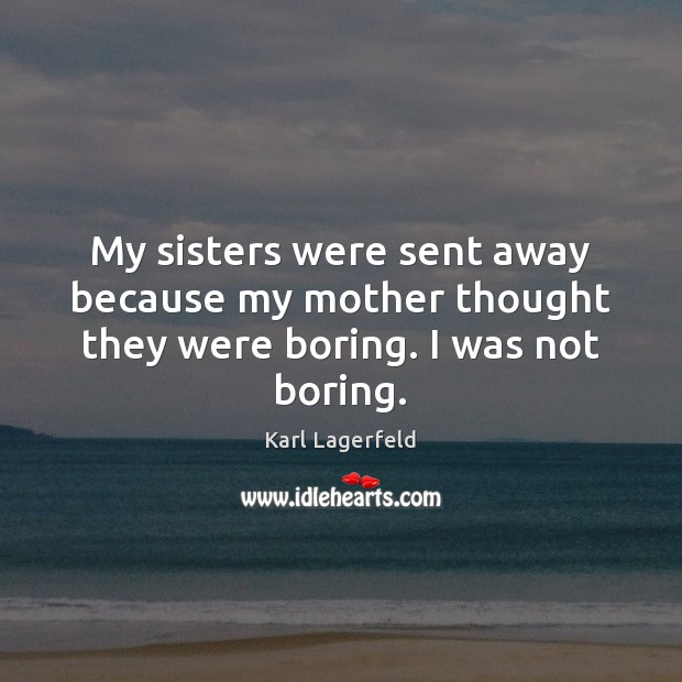 My sisters were sent away because my mother thought they were boring. I was not boring. Karl Lagerfeld Picture Quote