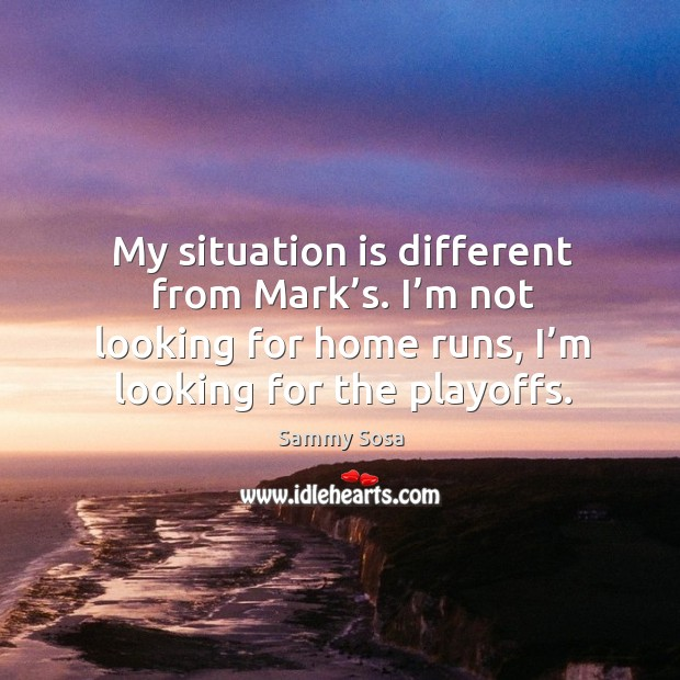 My situation is different from mark's. I'm not looking for home runs, I'm looking for the playoffs. Sammy Sosa Picture Quote