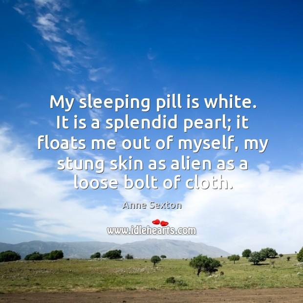 My sleeping pill is white. It is a splendid pearl; it floats Image