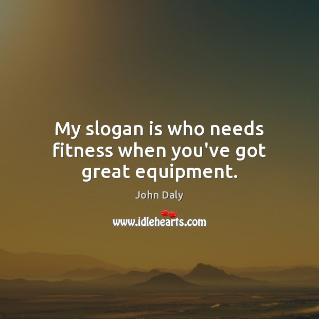 My slogan is who needs fitness when you've got great equipment. Fitness Quotes Image