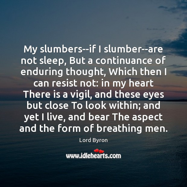 Image, My slumbers–if I slumber–are not sleep, But a continuance of enduring thought,