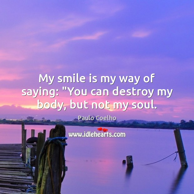 "My smile is my way of saying: ""You can destroy my body, but not my soul. Smile Quotes Image"