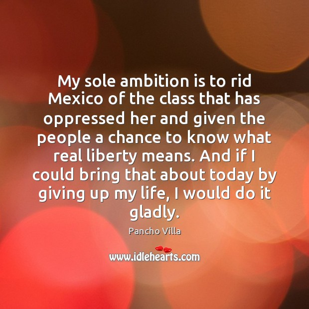 My sole ambition is to rid Mexico of the class that has Image