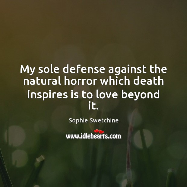 My sole defense against the natural horror which death inspires is to love beyond it. Sophie Swetchine Picture Quote