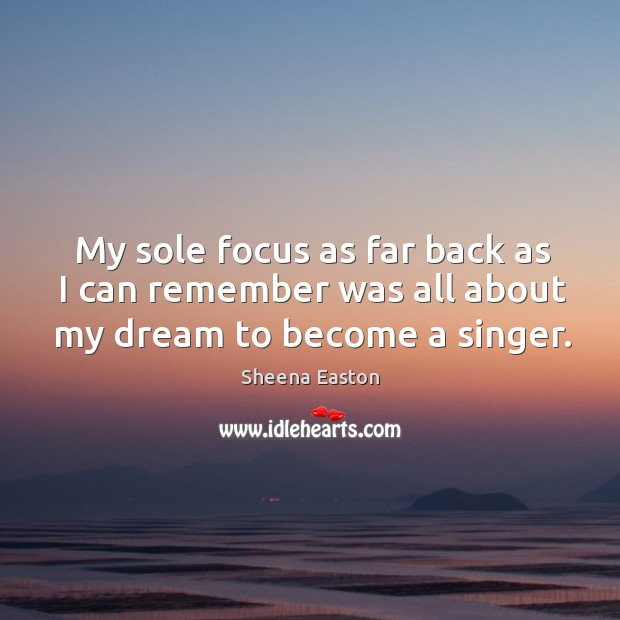 My sole focus as far back as I can remember was all about my dream to become a singer. Sheena Easton Picture Quote