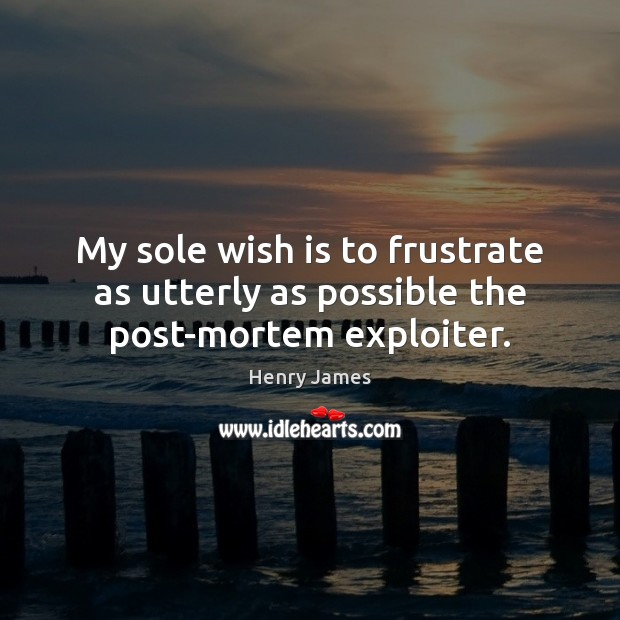 My sole wish is to frustrate as utterly as possible the post-mortem exploiter. Henry James Picture Quote